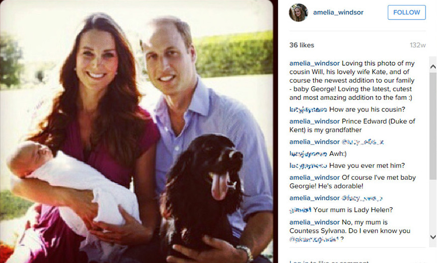 "When her ""cousin Will"", as she refers to Prince William, and Kate released the first pictures of their first born Prince George, Lady Amelia proudly showed off one of the pictures on her Instagram account and revealed she was ""Loving the latest, cutest and most amazing addition to the fam :)""
